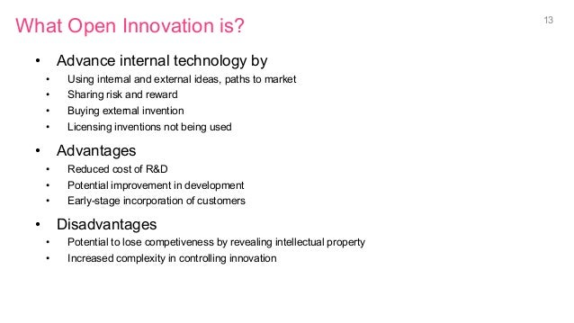 What Open Innovation is? • Advance internal technology by • Using internal and external ideas, paths to market • Sharin...