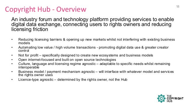 Copyright  Hub  -‐  Overview   An industry forum and technology platform providing services to enable digital dat...