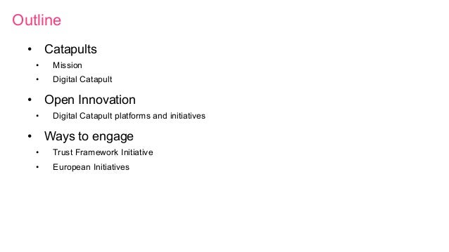 Outline • Catapults • Mission • Digital Catapult • Open Innovation • Digital Catapult platforms and initiatives • Wa...
