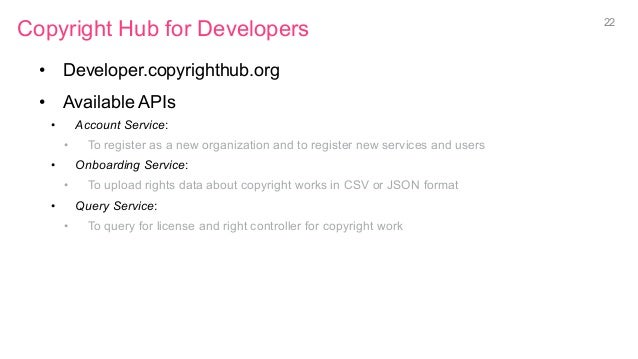 Copyright Hub for Developers • Developer.copyrighthub.org • Available APIs • Account Service: • To register as a new o...