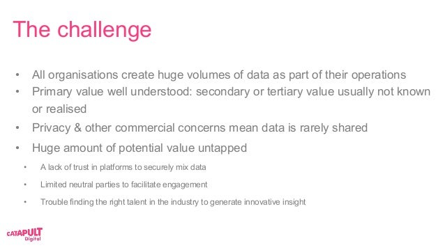 The challenge • All organisations create huge volumes of data as part of their operations • Primary value well understoo...