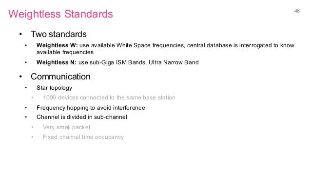 Weightless Standards • Two standards • Weightless W: use available White Space frequencies, central database is interrog...