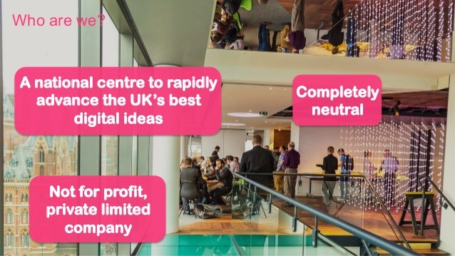A national centre to rapidly advance the UK's best digital ideas Completely neutral Not for profit, private limited compan...