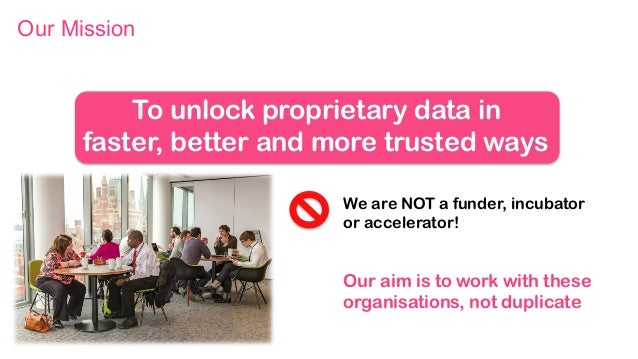 We are NOT a funder, incubator or accelerator! Our aim is to work with these organisations, not duplicate To unlock propri...