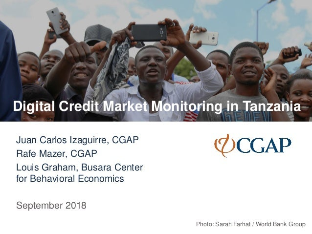 Digital Credit Market Monitoring in Tanzania Juan Carlos Izaguirre, CGAP Rafe Mazer, CGAP Louis Graham, Busara Center for ...