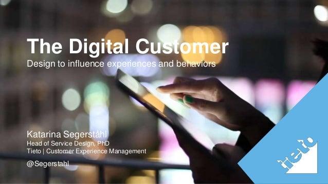 The Digital Customer  Design to influence experiences and behaviors  Katarina Segerståhl  Head of Service Design, PhD  Tie...