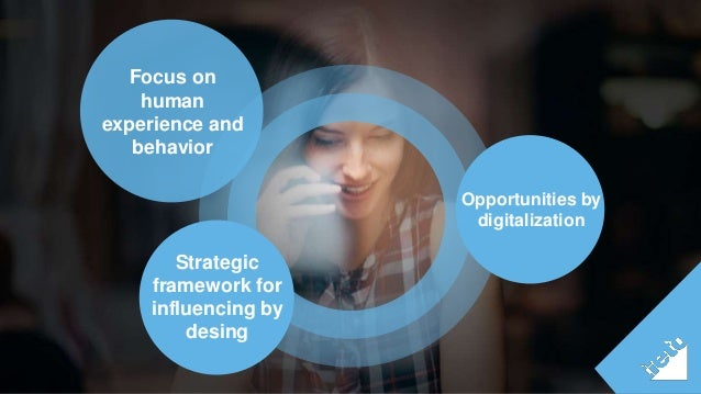 Focus on  human  experience and  behavior  Strategic  framework for  influencing by  desing  Opportunities by  digitalizat...