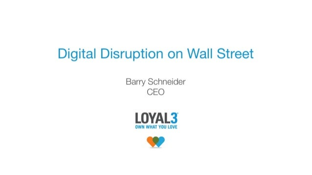 Digital Disruption on Wall Street - Barry Schneider, CEO and Chairman, Loyal3