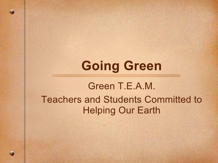 Going Green           Green T.E.A.M. Teachers and Students Committed to         Helping Our Earth