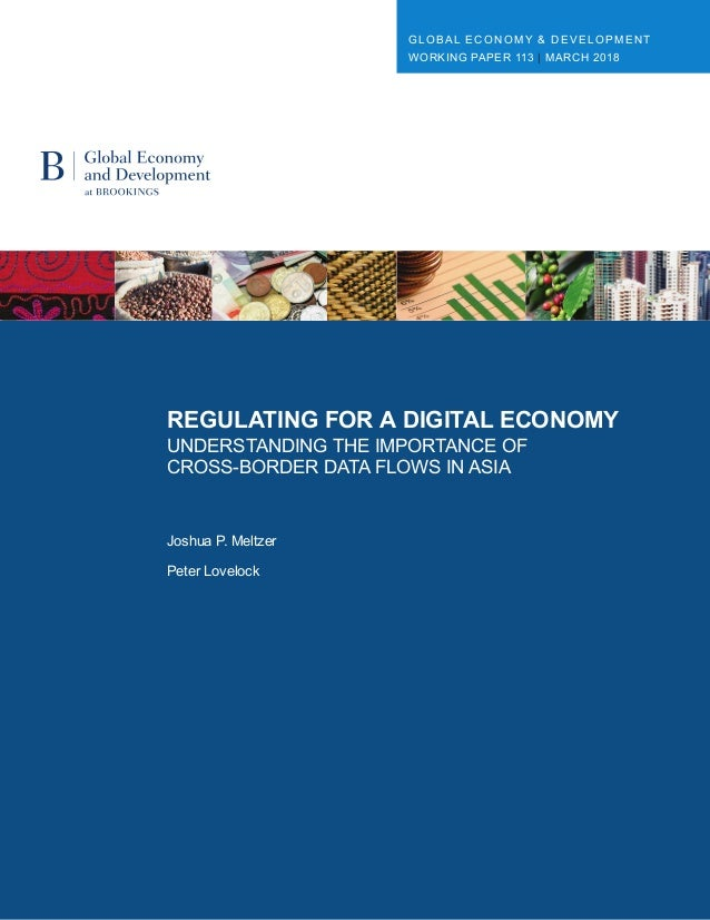 REGULATING FOR A DIGITAL ECONOMY UNDERSTANDING THE IMPORTANCE OF CROSS-BORDER DATA FLOWS IN ASIA Joshua P. Meltzer Peter L...