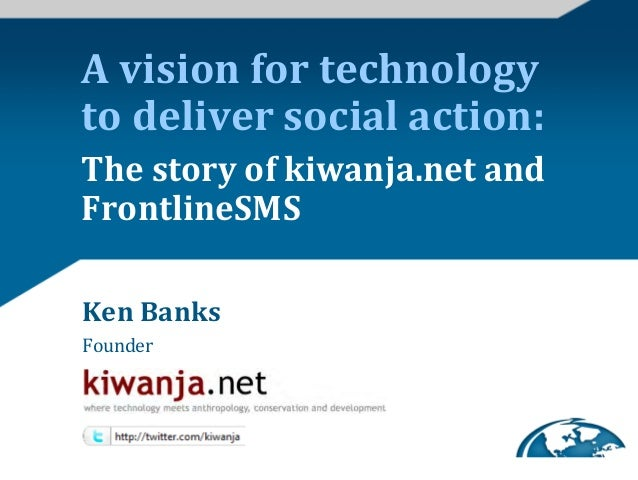 A vision for technology to deliver social action: The story of kiwanja.net and FrontlineSMS Ke...