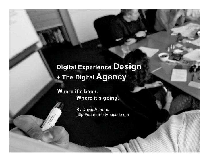 Digital Experience Design + The Digital Agency  Where it's been.        Where it's going.         By David Armano        h...