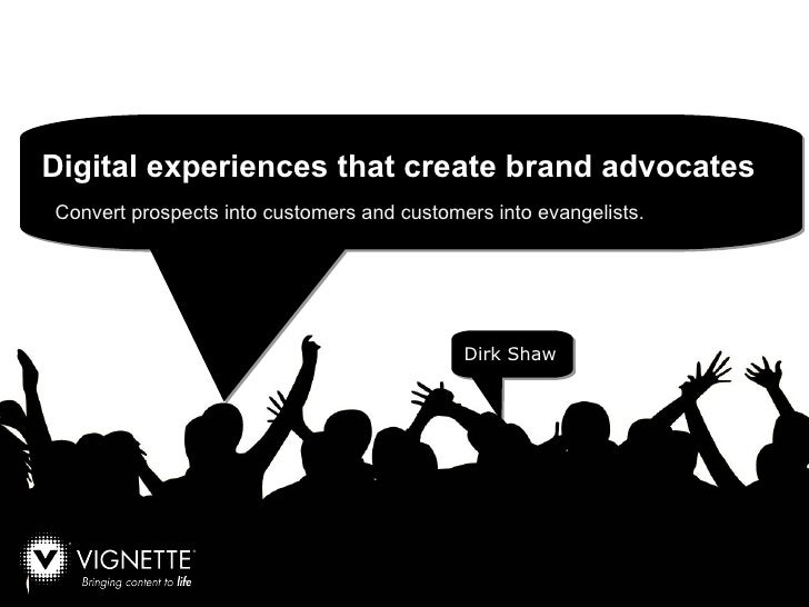 Convert prospects into customers and customers into evangelists.  Dirk Shaw Digital experiences that create brand advocates