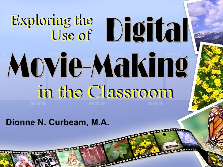 Digital  Movie-Making Exploring the Use of  in the Classroom Dionne N. Curbeam, M.A.
