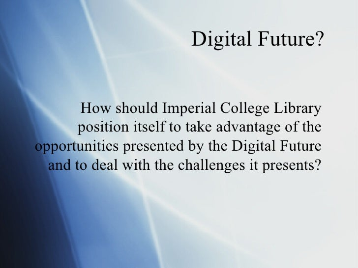 Digital Future? How should Imperial College Library position itself to take advantage of the opportunities presented by th...