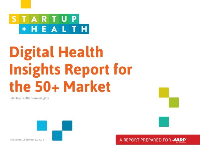 Digital Health Insights Report for the 50+ Market startuphealth.com/insights  Published: December 10, 2013  A REPORT PREPA...