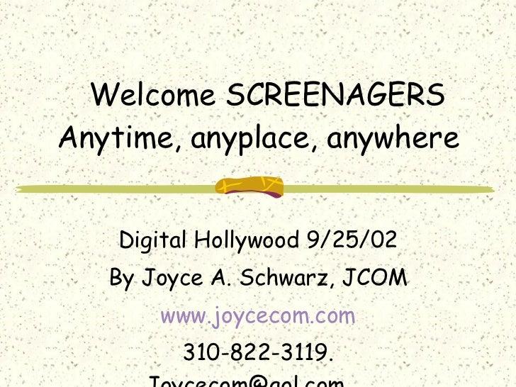 Welcome SCREENAGERS Anytime, anyplace, anywhere Digital Hollywood 9/25/02 By Joyce A. Schwarz, JCOM www.joycecom.com 310-8...