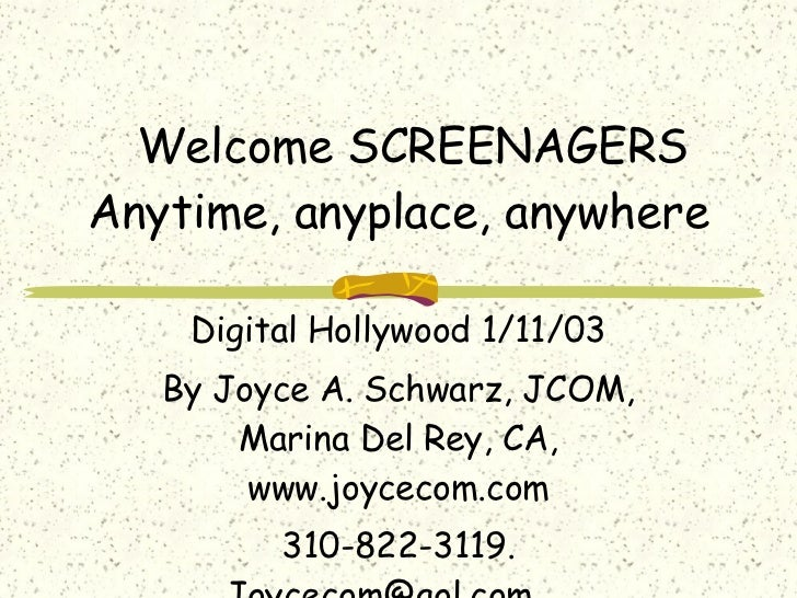 Welcome SCREENAGERS Anytime, anyplace, anywhere Digital Hollywood 1/11/03 By Joyce A. Schwarz, JCOM, Marina Del Rey, CA, w...