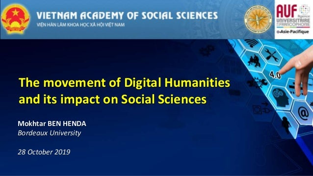 The movement of Digital Humanities and its impact on Social Sciences Mokhtar BEN HENDA Bordeaux University 28 October 2019