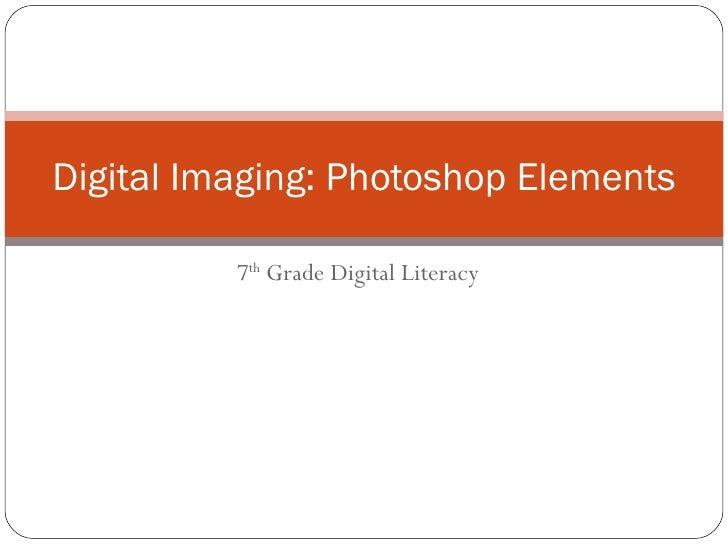 7 th  Grade Digital Literacy Digital Imaging: Photoshop Elements