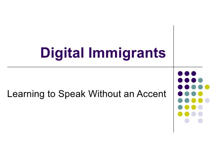 Digital Immigrants Learning to Speak Without an Accent