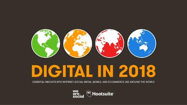 DIGITAL IN 2018ESSENTIAL INSIGHTS INTO INTERNET, SOCIAL MEDIA, MOBILE, AND ECOMMERCE USE AROUND THE WORLD