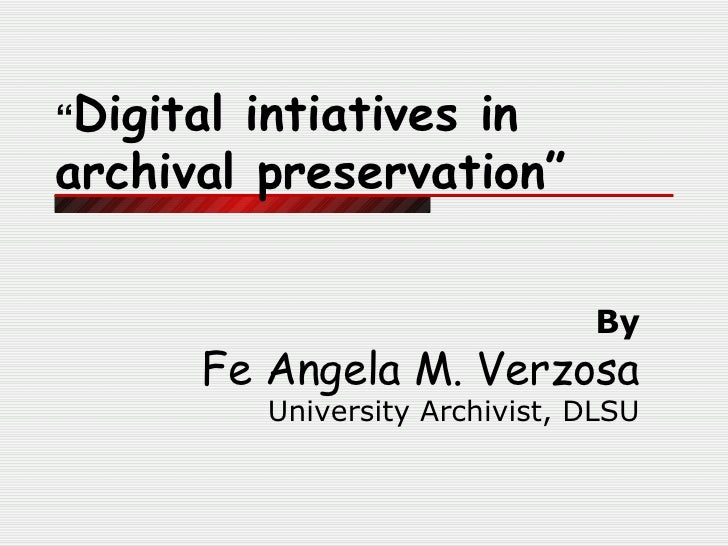 """ Digital intiatives in archival preservation"" By Fe Angela M. Verzosa University Archivist, DLSU"