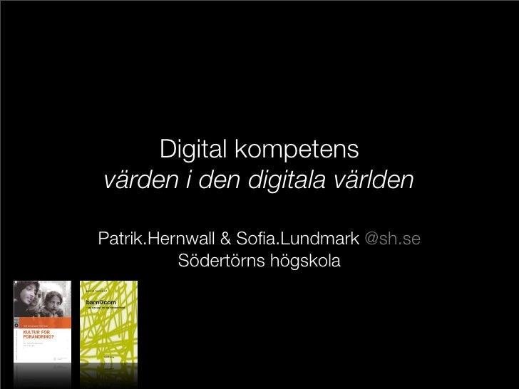 Digital kompetens värden i den digitala världen  Patrik.Hernwall & Sofia.Lundmark @sh.se           Södertörns högskola