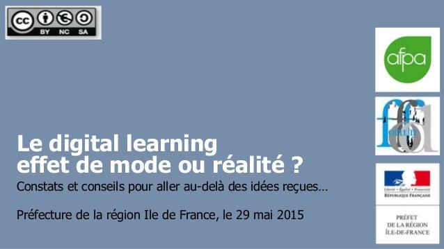 Le digital learning effet de mode ou réalité ? Préfecture de la région Ile de France, le 29 mai 2015 Constats et conseils ...