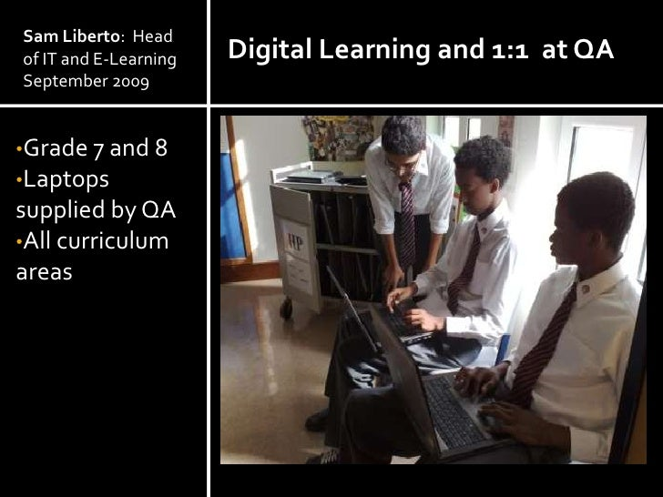 Sam Liberto: Head of IT and E-Learning   Digital Learning and 1:1 at QA September 2009   •Grade 7 and 8 •Laptops supplied ...
