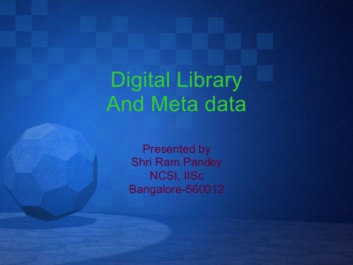 Digital Library And Meta data Presented by Shri Ram Pandey NCSI, IISc Bangalore-560012