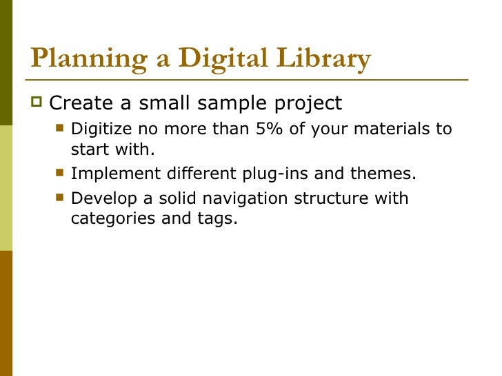 Planning a Digital Library <ul><li>Create a small sample project </li></ul><ul><ul><li>Digitize no more than 5% of your ma...