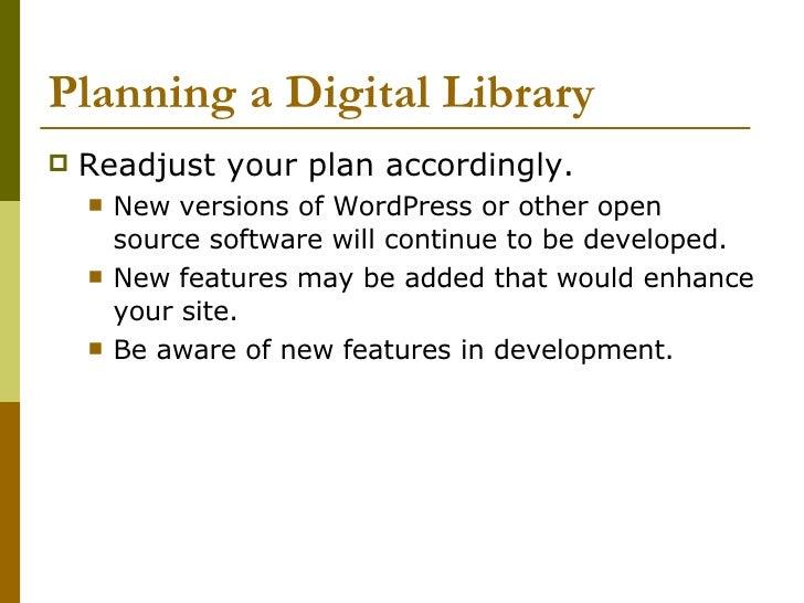 Planning a Digital Library <ul><li>Readjust your plan accordingly. </li></ul><ul><ul><li>New versions of WordPress or othe...