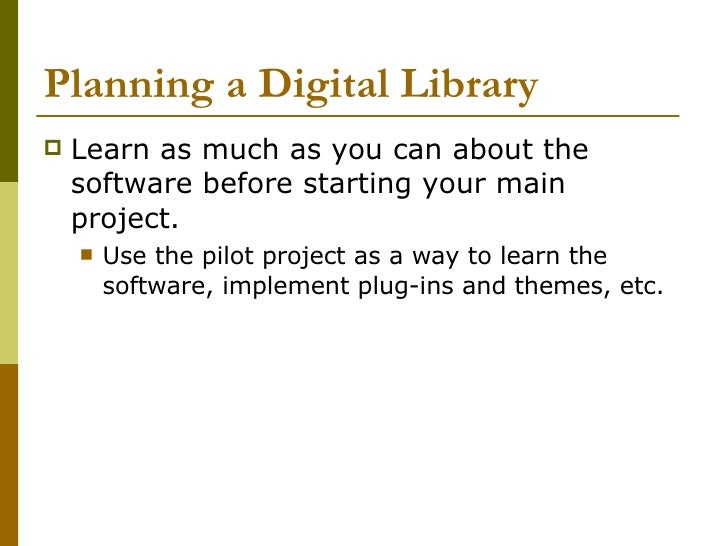 Planning a Digital Library <ul><li>Learn as much as you can about the software before starting your main project. </li></u...
