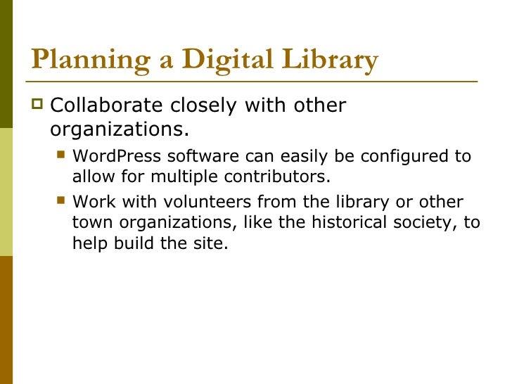 Planning a Digital Library <ul><li>Collaborate closely with other organizations. </li></ul><ul><ul><li>WordPress software ...