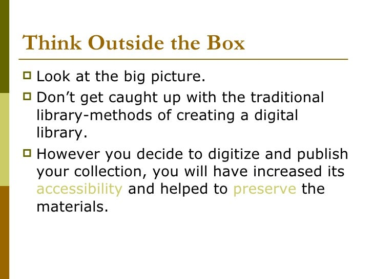 Think Outside the Box <ul><li>Look at the big picture.  </li></ul><ul><li>Don't get caught up with the traditional library...