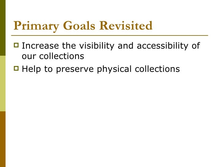 Primary Goals Revisited <ul><li>Increase the visibility and accessibility of our collections </li></ul><ul><li>Help to pre...