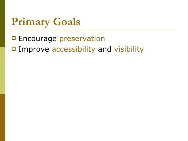 Primary Goals <ul><li>Encourage  preservation </li></ul><ul><li>Improve  accessibility  and  visibility </li></ul>