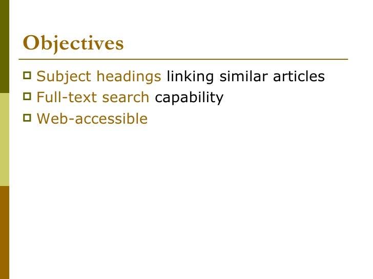 Objectives  <ul><li>Subject headings  linking similar articles </li></ul><ul><li>Full-text search  capability  </li></ul><...