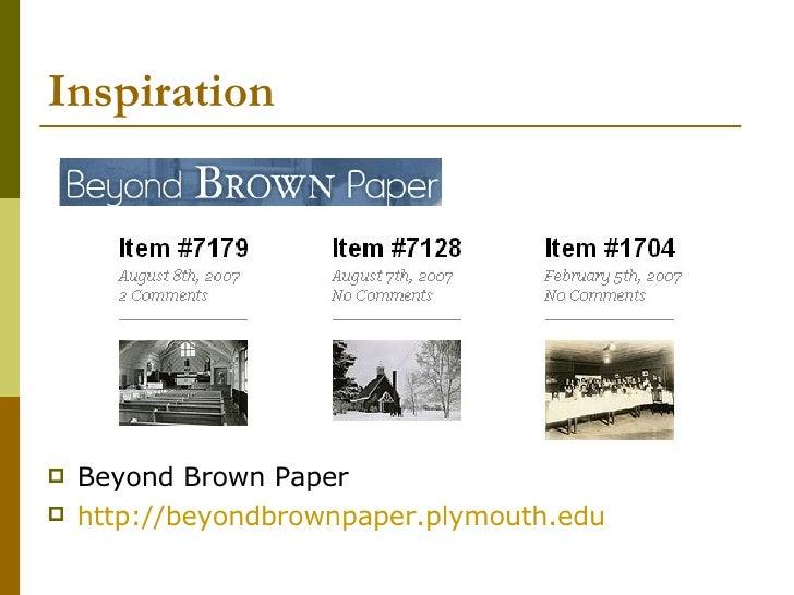 Inspiration <ul><li>Beyond Brown Paper </li></ul><ul><li>http://beyondbrownpaper.plymouth.edu   </li></ul>