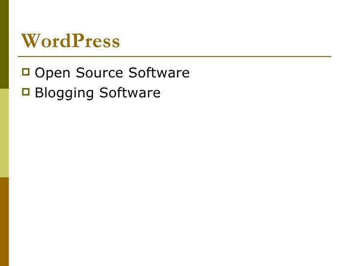 WordPress <ul><li>Open Source Software </li></ul><ul><li>Blogging Software </li></ul>