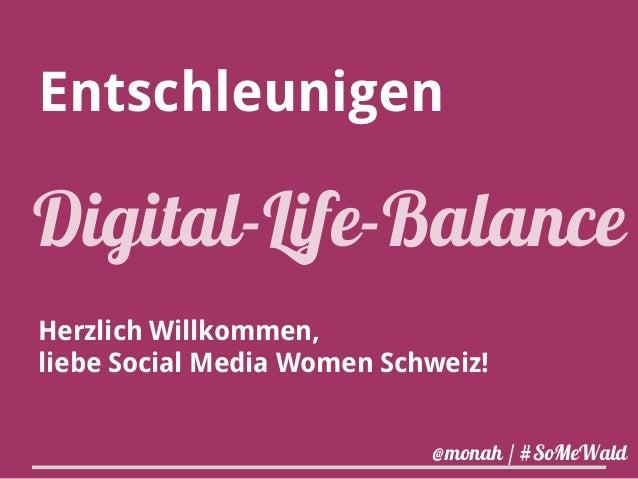 Entschleunigen  Digital-Life-Balance  Herzlich Willkommen,  liebe Social Media Women Schweiz!  @monah / #SoMeWald