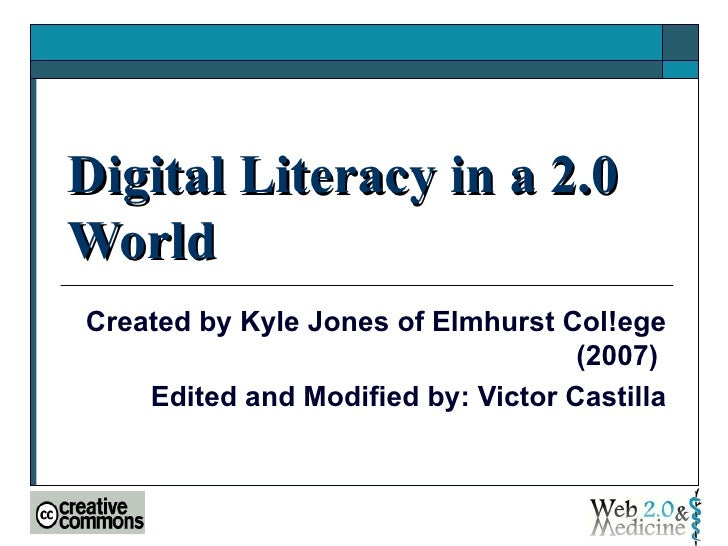 Digital Literacy in a 2.0 World  Created by Kyle Jones of Elmhurst Col!ege (2007)  Edited and Modified by: Victor Castilla
