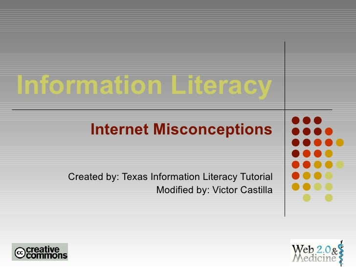 Information Literacy Internet Misconceptions Created by: Texas Information Literacy Tutorial Modified by: Victor Castilla