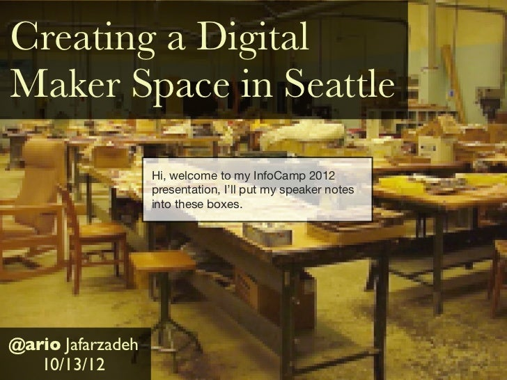 Creating a DigitalMaker Space in Seattle                   Hi, welcome to my InfoCamp 2012                   presentation,...