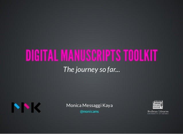 DIGITAL MANUSCRIPTS TOOLKITDIGITAL MANUSCRIPTS TOOLKIT The journey so far... Monica Messaggi Kaya @monicams