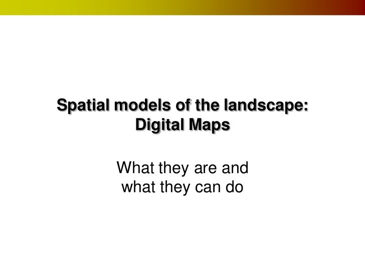 Spatial models of the landscape:          Digital Maps       What they are and       what they can do