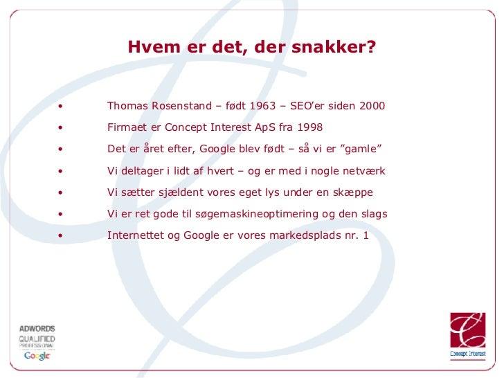 Hvem er det, der snakker? <ul><li>Thomas Rosenstand – født 1963 – SEO'er siden 2000 </li></ul><ul><li>Firmaet er Concept I...