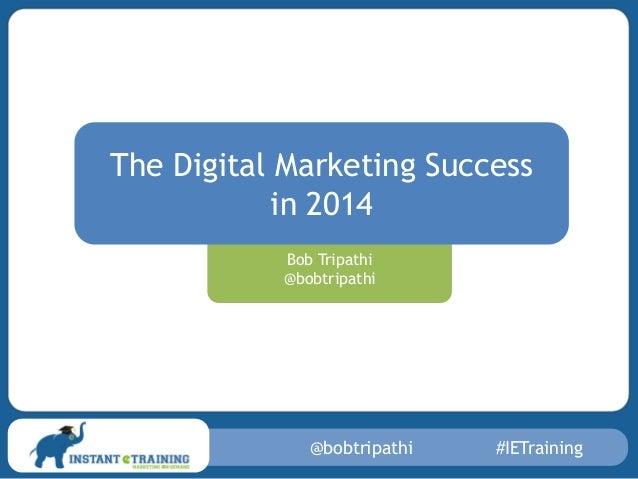 The Digital Marketing Success in 2014 Bob Tripathi @bobtripathi  @bobtripathi  #IETraining