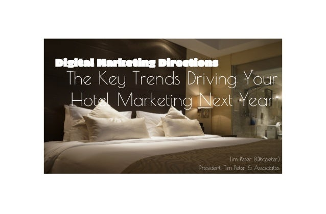 Digital Marketing Directions The Key Trends Driving Your Hotel Marketing Next Year Tim Peter (@tcpeter) President, Tim Pet...